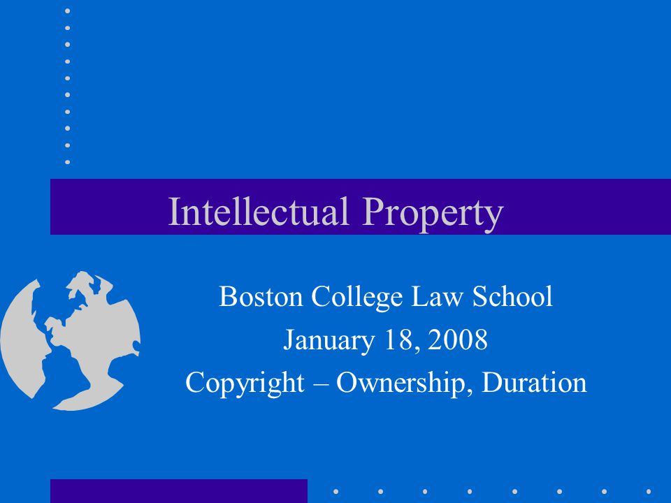 Intellectual Property Boston College Law School January 18, 2008 Copyright – Ownership, Duration