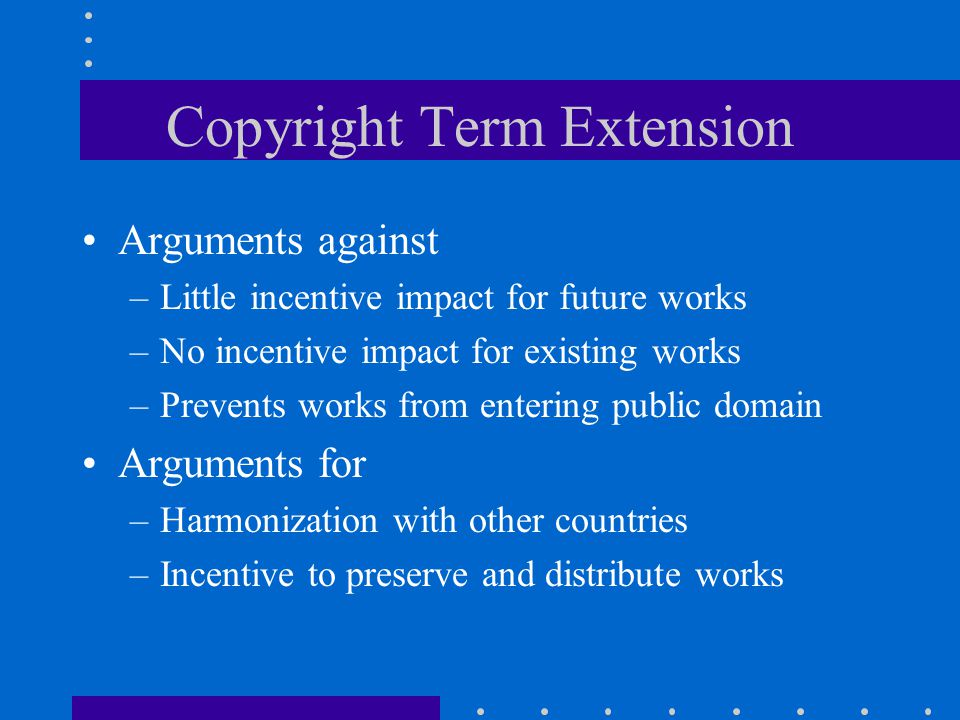 Copyright Term Extension Arguments against –Little incentive impact for future works –No incentive impact for existing works –Prevents works from entering public domain Arguments for –Harmonization with other countries –Incentive to preserve and distribute works
