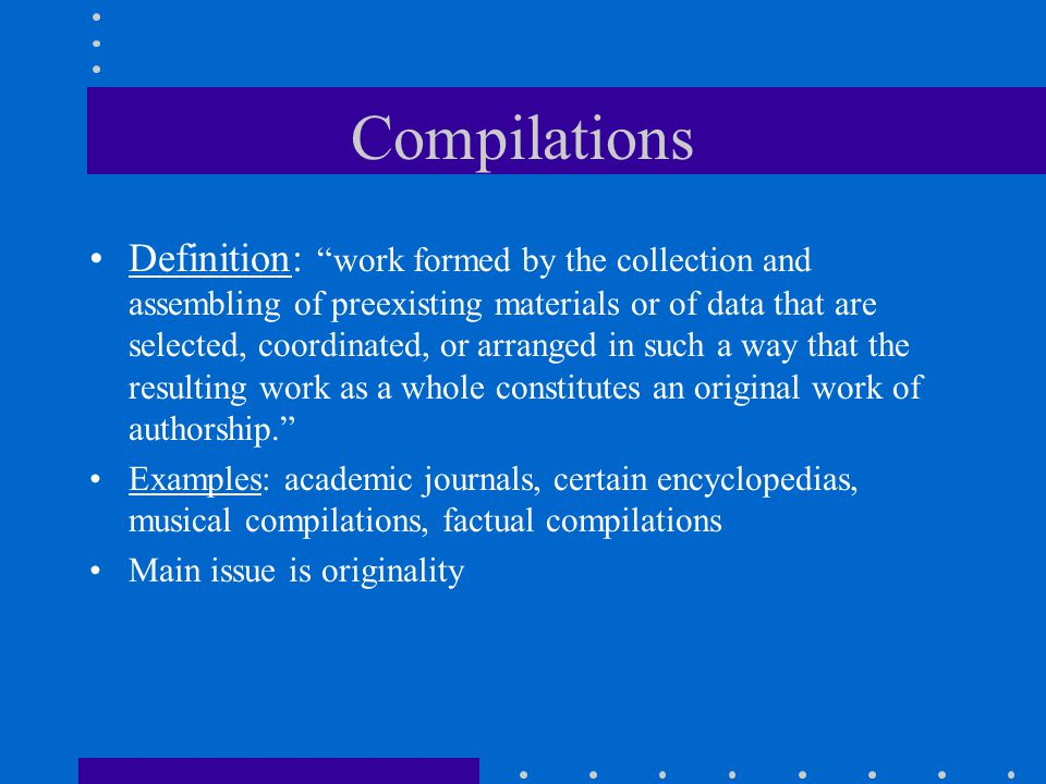 Compilations Definition: work formed by the collection and assembling of preexisting materials or of data that are selected, coordinated, or arranged in such a way that the resulting work as a whole constitutes an original work of authorship. Examples: academic journals, certain encyclopedias, musical compilations, factual compilations Main issue is originality
