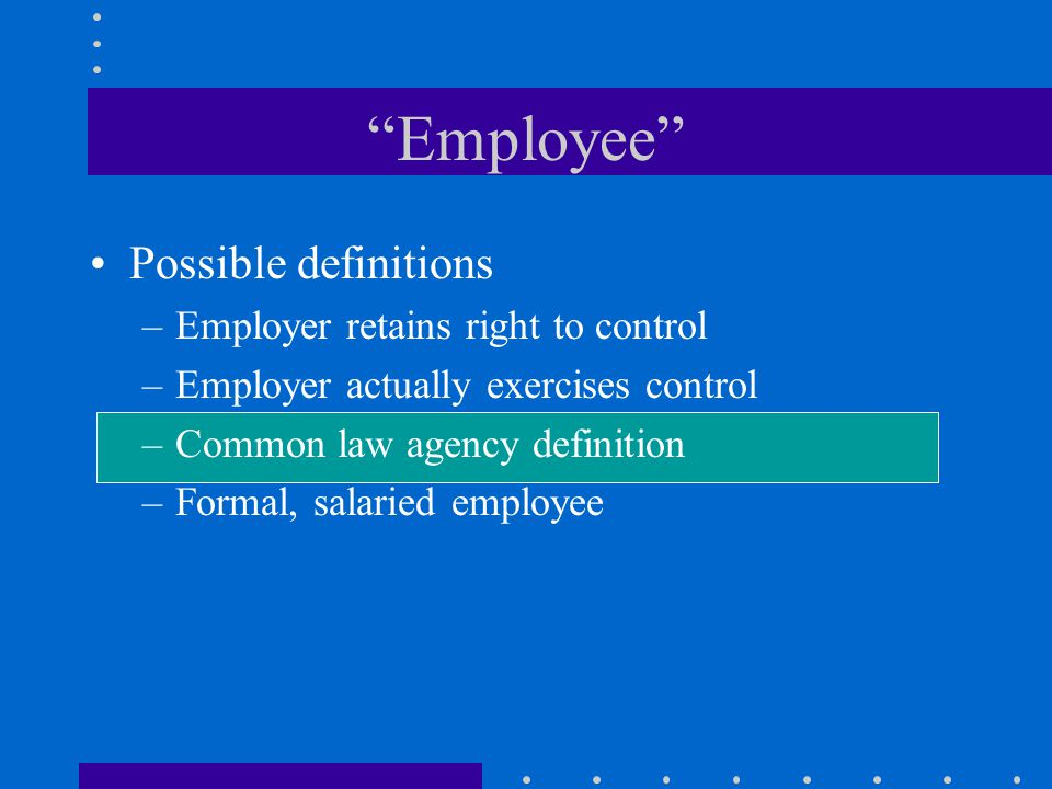 Employee Possible definitions –Employer retains right to control –Employer actually exercises control –Common law agency definition –Formal, salaried employee