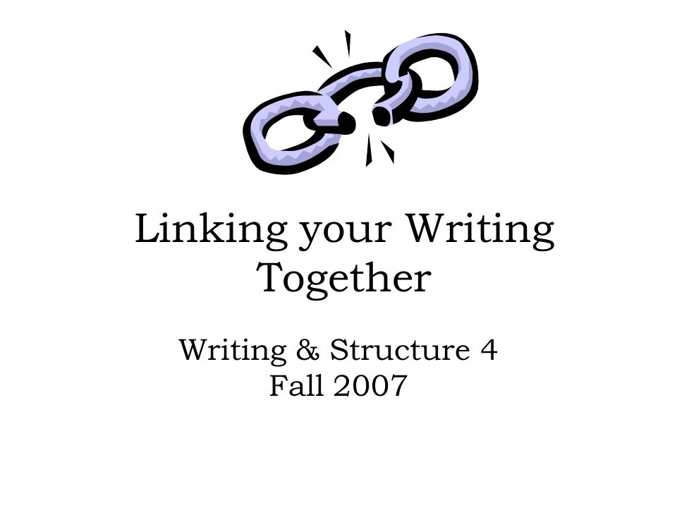 Linking your Writing Together Writing & Structure 4 Fall 2007