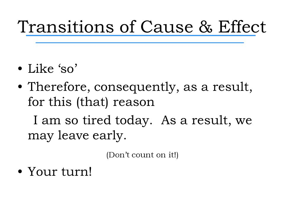 Transitions of Cause & Effect Like 'so' Therefore, consequently, as a result, for this (that) reason I am so tired today.