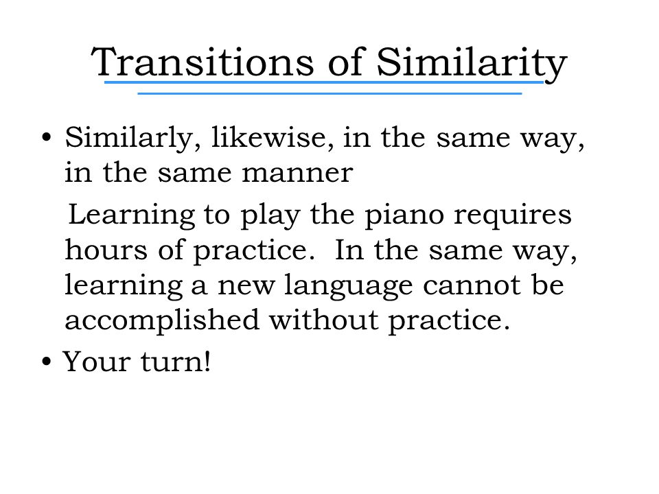 Transitions of Similarity Similarly, likewise, in the same way, in the same manner Learning to play the piano requires hours of practice.