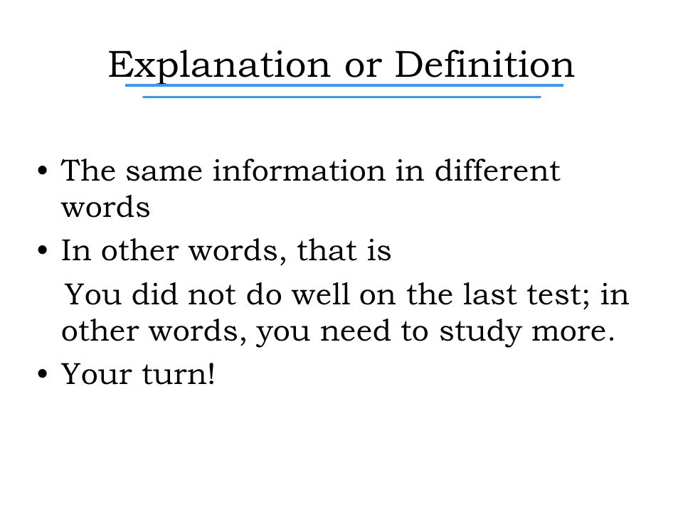 Explanation or Definition The same information in different words In other words, that is You did not do well on the last test; in other words, you need to study more.
