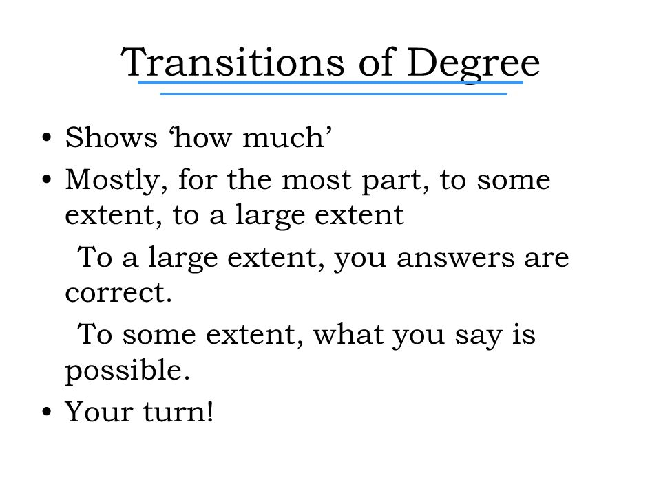 Transitions of Degree Shows 'how much' Mostly, for the most part, to some extent, to a large extent To a large extent, you answers are correct.