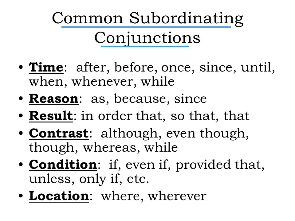 Common Subordinating Conjunctions Time : after, before, once, since, until, when, whenever, while Reason : as, because, since Result : in order that, so that, that Contrast : although, even though, though, whereas, while Condition : if, even if, provided that, unless, only if, etc.
