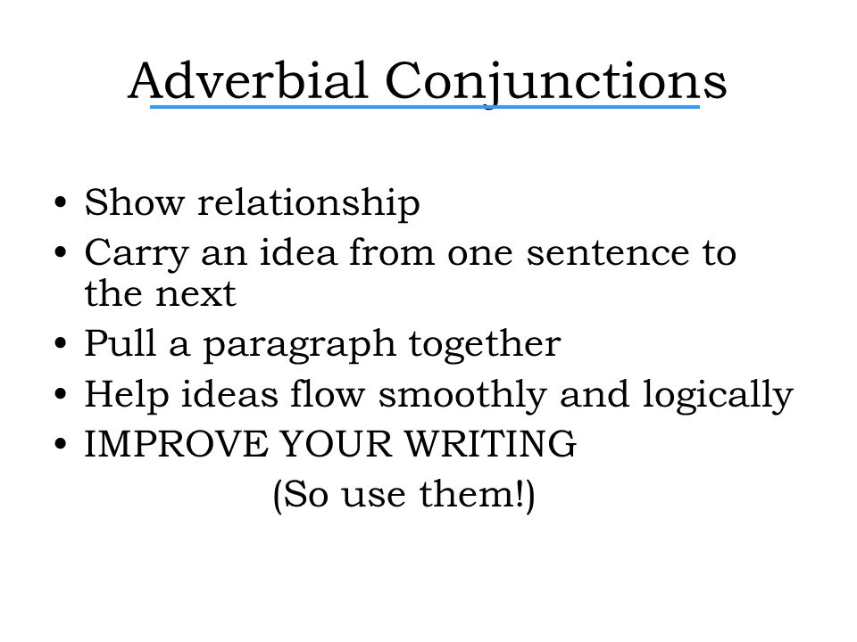Adverbial Conjunctions Show relationship Carry an idea from one sentence to the next Pull a paragraph together Help ideas flow smoothly and logically IMPROVE YOUR WRITING (So use them!)
