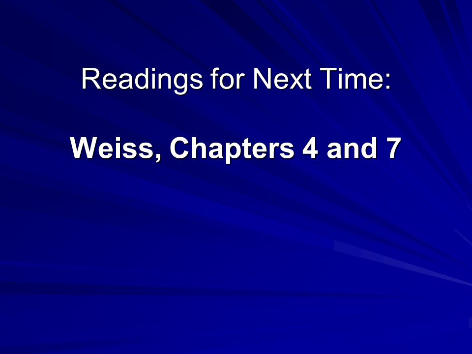Readings for Next Time: Weiss, Chapters 4 and 7
