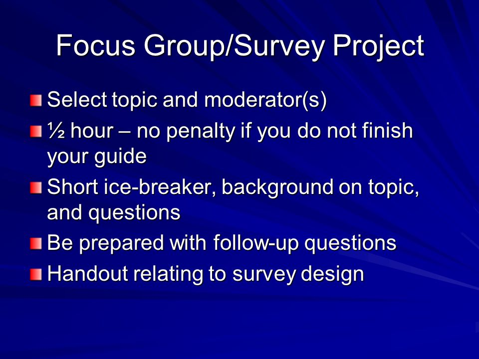 Focus Group/Survey Project Select topic and moderator(s) ½ hour – no penalty if you do not finish your guide Short ice-breaker, background on topic, and questions Be prepared with follow-up questions Handout relating to survey design