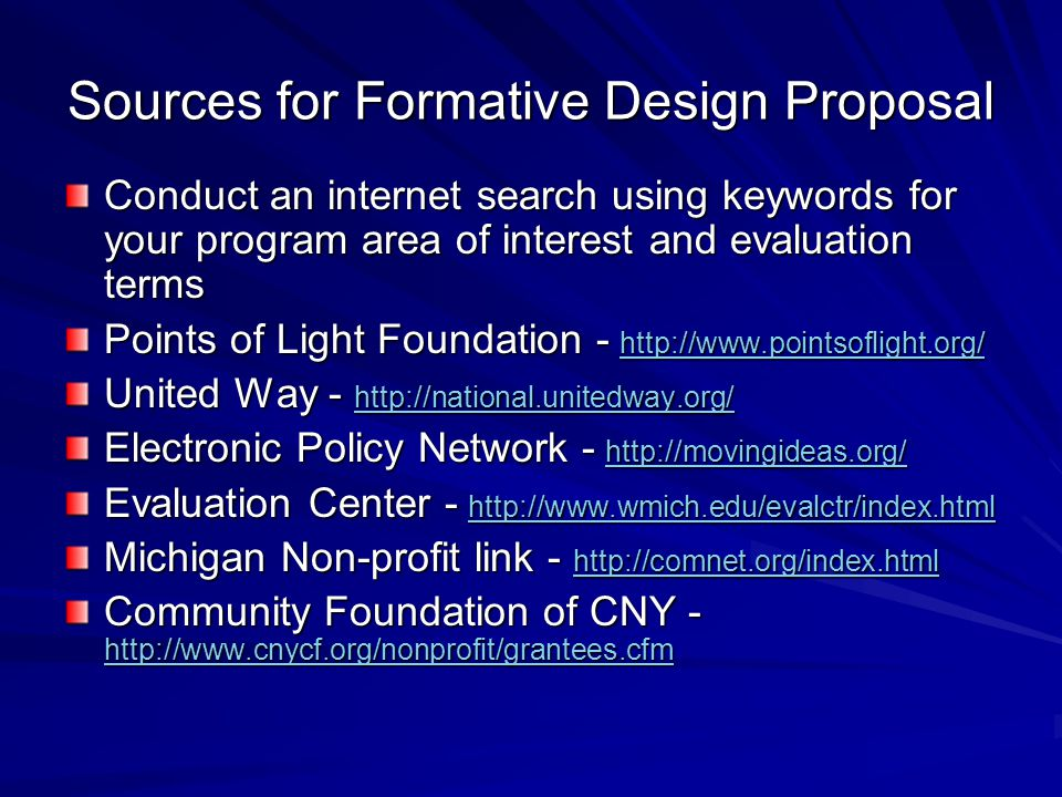Sources for Formative Design Proposal Conduct an internet search using keywords for your program area of interest and evaluation terms Points of Light Foundation United Way Electronic Policy Network Evaluation Center Michigan Non-profit link Community Foundation of CNY -