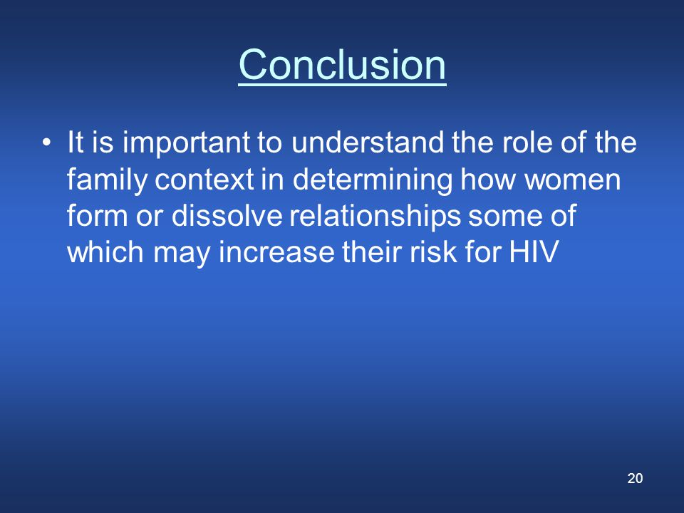 20 Conclusion It is important to understand the role of the family context in determining how women form or dissolve relationships some of which may increase their risk for HIV