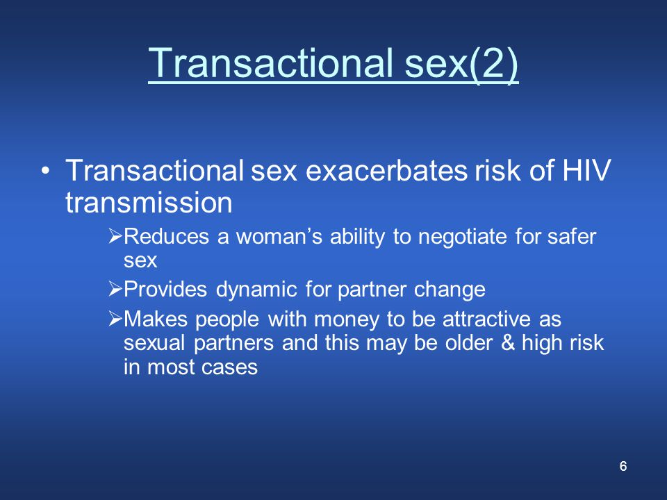 6 Transactional sex(2) Transactional sex exacerbates risk of HIV transmission  Reduces a woman's ability to negotiate for safer sex  Provides dynamic for partner change  Makes people with money to be attractive as sexual partners and this may be older & high risk in most cases