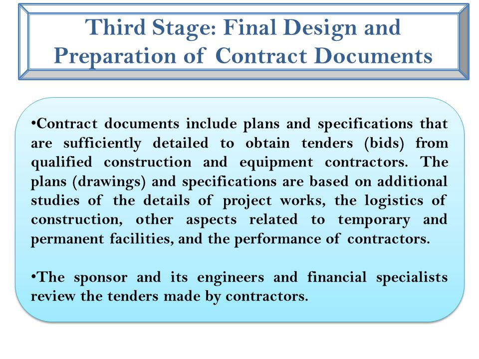 Third Stage: Final Design and Preparation of Contract Documents Contract documents include plans and specifications that are sufficiently detailed to obtain tenders (bids) from qualified construction and equipment contractors.