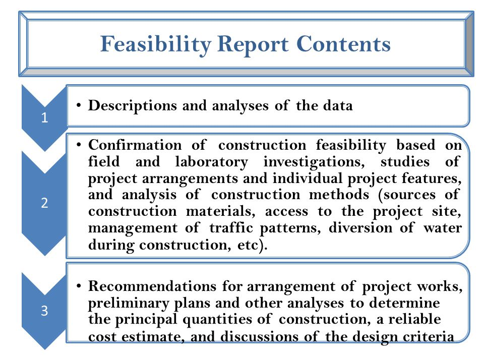 Feasibility Report Contents 1 Descriptions and analyses of the data 2 Confirmation of construction feasibility based on field and laboratory investigations, studies of project arrangements and individual project features, and analysis of construction methods (sources of construction materials, access to the project site, management of traffic patterns, diversion of water during construction, etc).