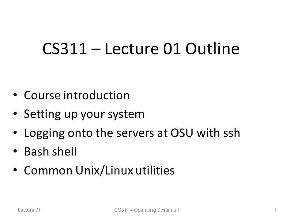 Lecture 01CS311 – Operating Systems 1 1 CS311 – Lecture 01 Outline Course introduction Setting up your system Logging onto the servers at OSU with ssh Bash shell Common Unix/Linux utilities 1