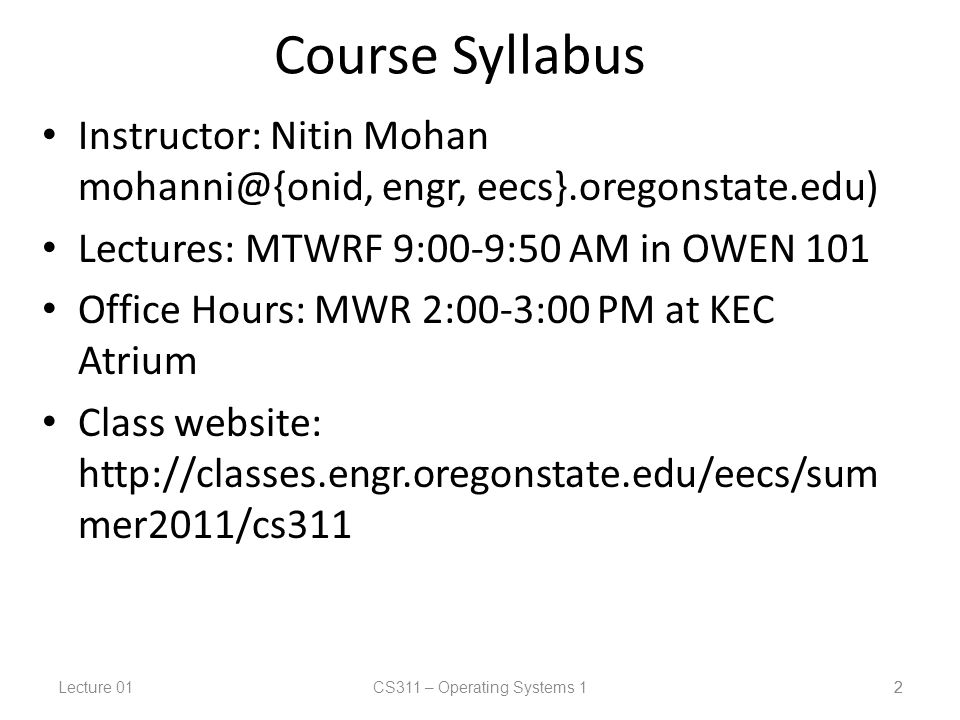 Lecture 01CS311 – Operating Systems 1 2 Course Syllabus Instructor: Nitin Mohan engr, eecs}.oregonstate.edu) Lectures: MTWRF 9:00-9:50 AM in OWEN 101 Office Hours: MWR 2:00-3:00 PM at KEC Atrium Class website:   mer2011/cs311 2