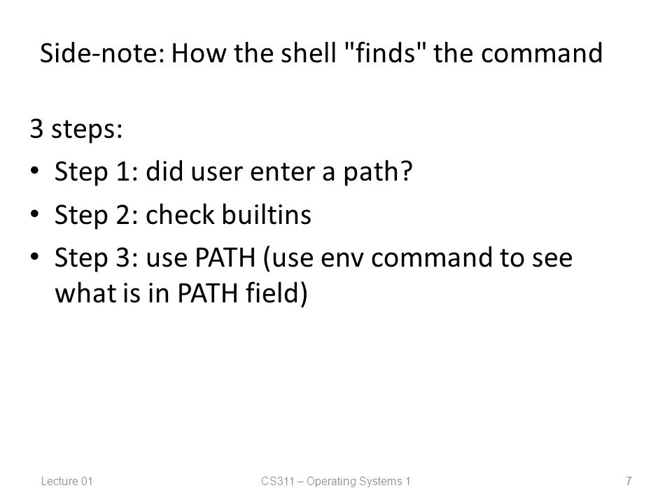 Lecture 01CS311 – Operating Systems 1 7 Side-note: How the shell finds the command 3 steps: Step 1: did user enter a path.