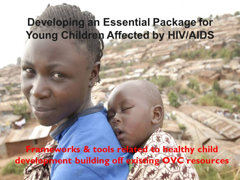 Frameworks & tools related to healthy child development building off existing OVC resources Developing an Essential Package for Young Children Affected by HIV/AIDS