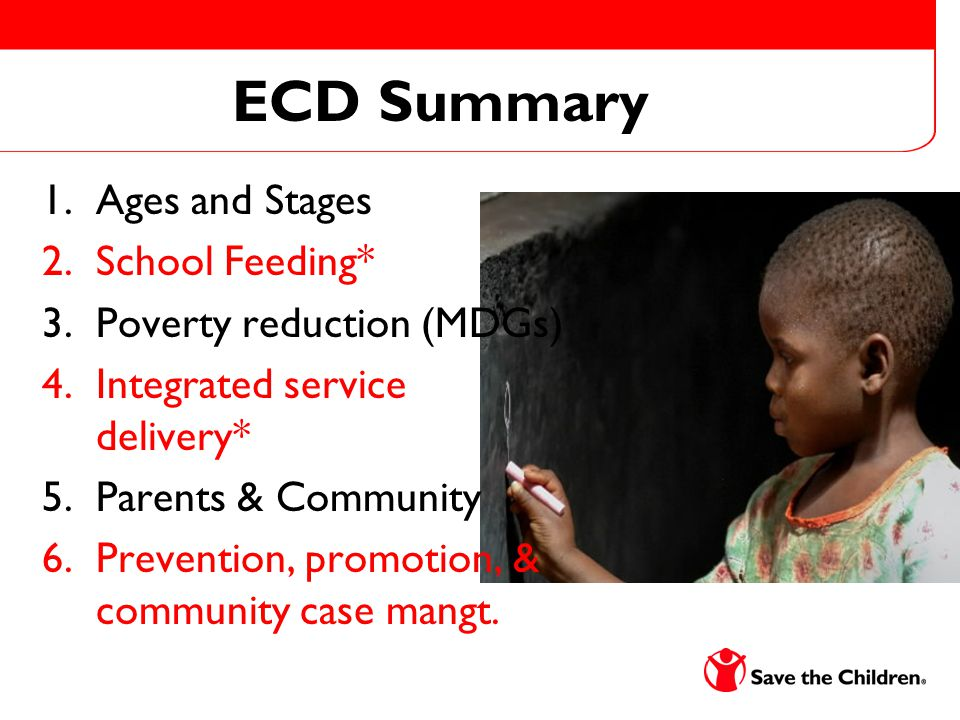 ECD Summary 1.Ages and Stages 2.School Feeding* 3.Poverty reduction (MDGs) 4.Integrated service delivery* 5.Parents & Community 6.Prevention, promotion, & community case mangt.