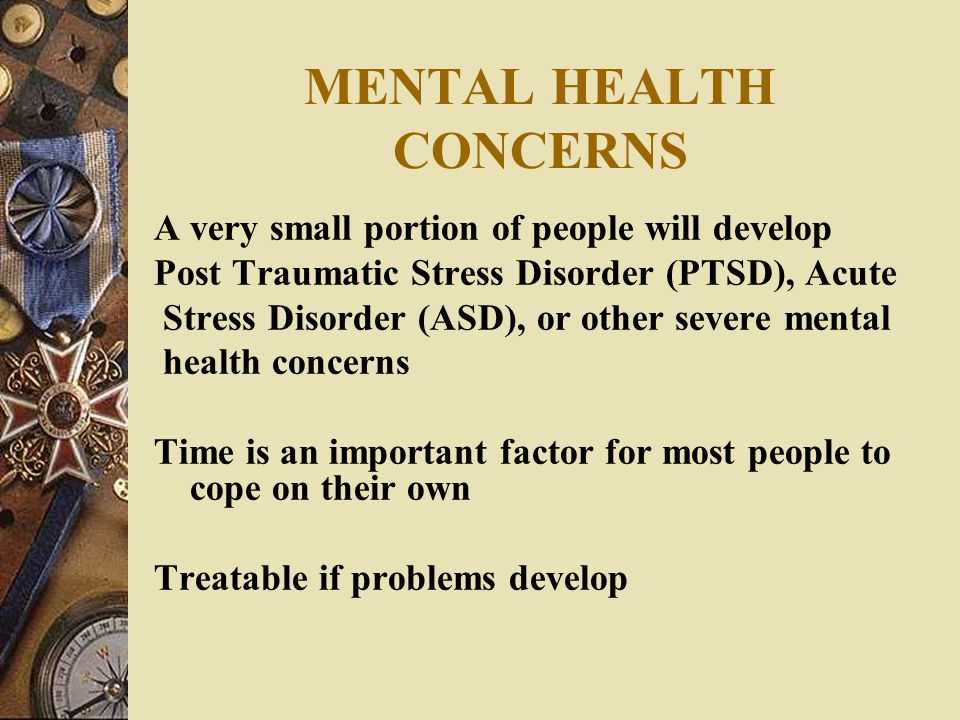 MENTAL HEALTH CONCERNS A very small portion of people will develop Post Traumatic Stress Disorder (PTSD), Acute Stress Disorder (ASD), or other severe mental health concerns Time is an important factor for most people to cope on their own Treatable if problems develop