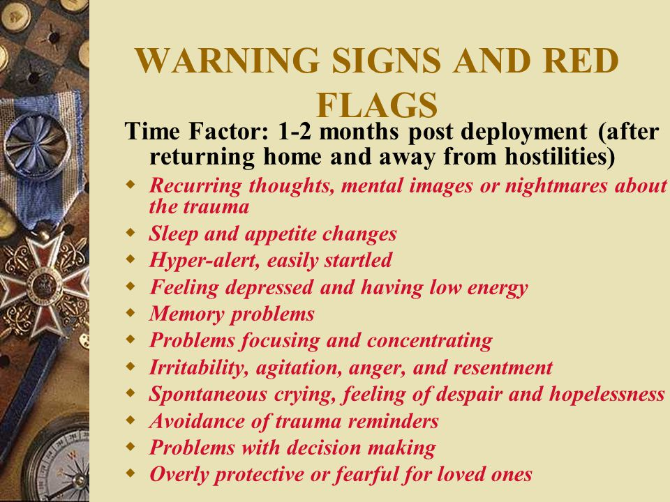 WARNING SIGNS AND RED FLAGS Time Factor: 1-2 months post deployment (after returning home and away from hostilities)  Recurring thoughts, mental images or nightmares about the trauma  Sleep and appetite changes  Hyper-alert, easily startled  Feeling depressed and having low energy  Memory problems  Problems focusing and concentrating  Irritability, agitation, anger, and resentment  Spontaneous crying, feeling of despair and hopelessness  Avoidance of trauma reminders  Problems with decision making  Overly protective or fearful for loved ones