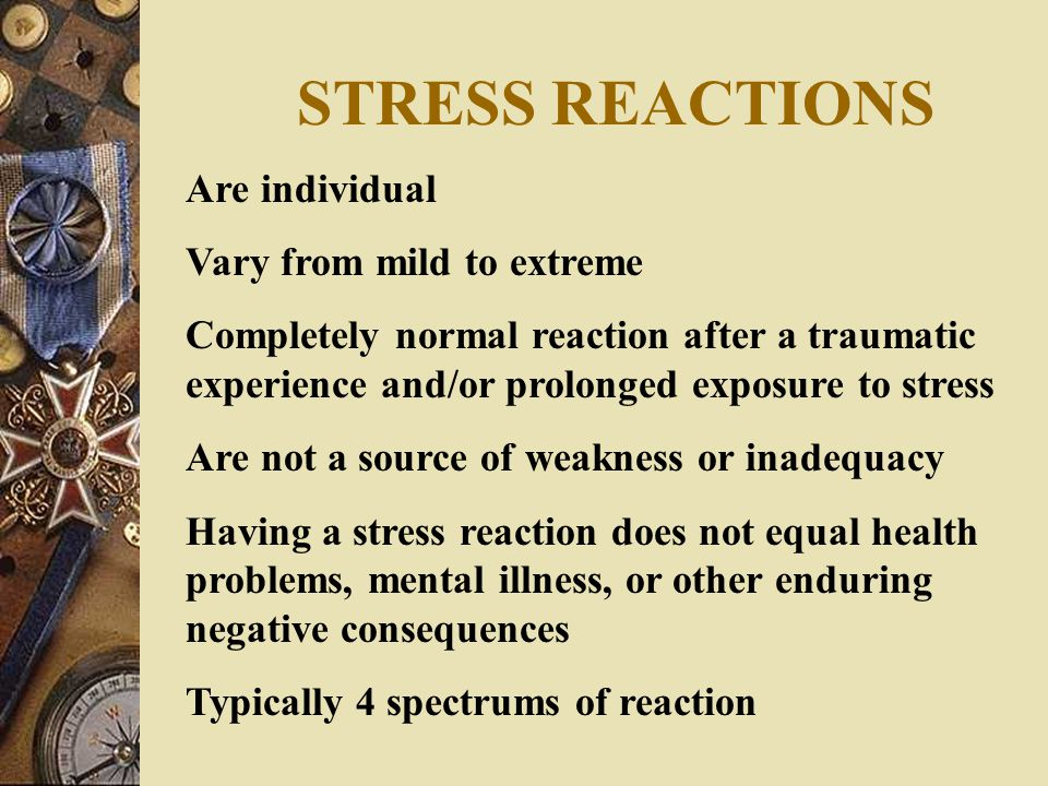 STRESS REACTIONS Are individual Vary from mild to extreme Completely normal reaction after a traumatic experience and/or prolonged exposure to stress Are not a source of weakness or inadequacy Having a stress reaction does not equal health problems, mental illness, or other enduring negative consequences Typically 4 spectrums of reaction