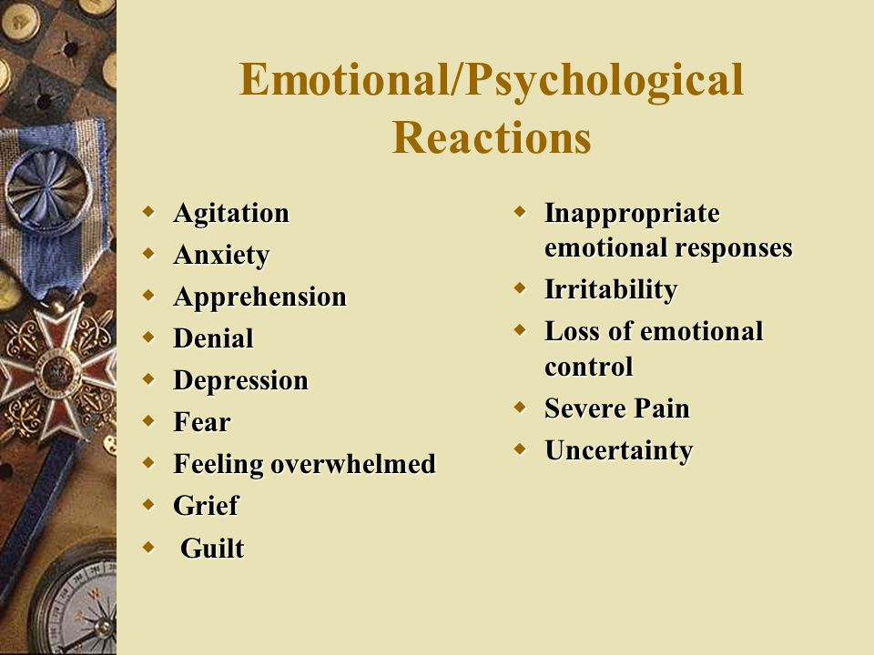 Emotional/Psychological Reactions  Agitation  Anxiety  Apprehension  Denial  Depression  Fear  Feeling overwhelmed  Grief  Guilt  Inappropriate emotional responses  Irritability  Loss of emotional control  Severe Pain  Uncertainty