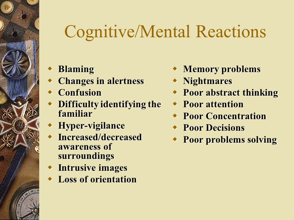 Cognitive/Mental Reactions  Blaming  Changes in alertness  Confusion  Difficulty identifying the familiar  Hyper-vigilance  Increased/decreased awareness of surroundings  Intrusive images  Loss of orientation  Memory problems  Nightmares  Poor abstract thinking  Poor attention  Poor Concentration  Poor Decisions  Poor problems solving