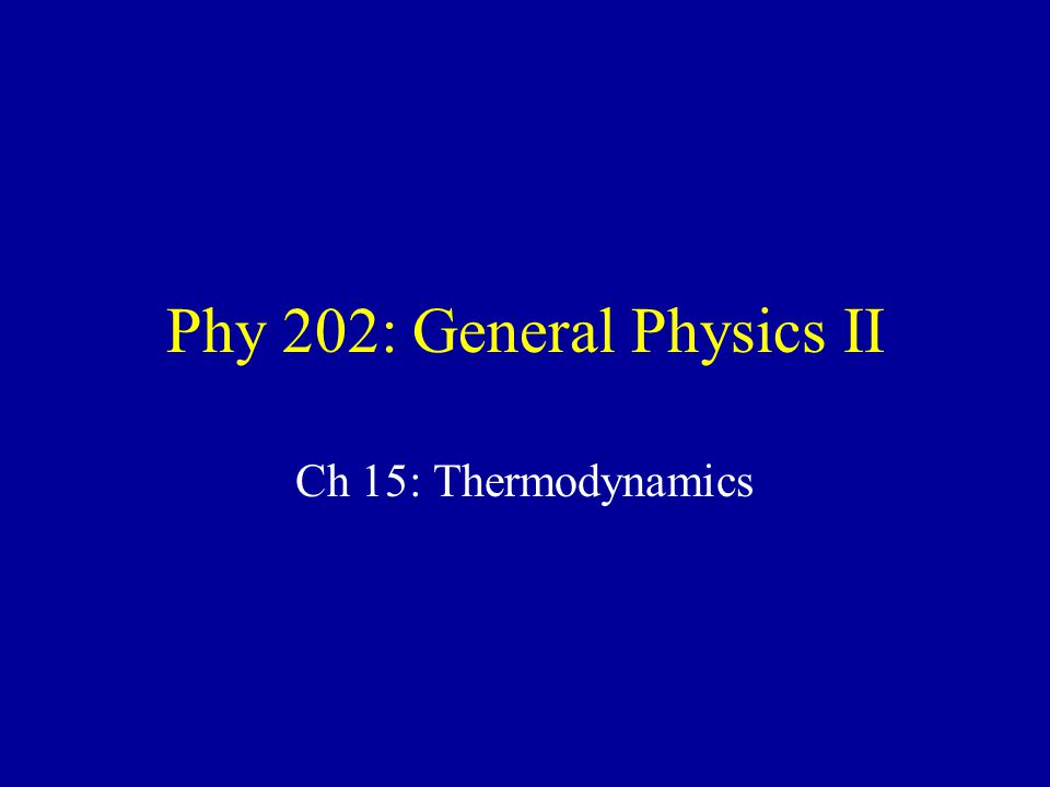 Phy 202: General Physics II Ch 15: Thermodynamics