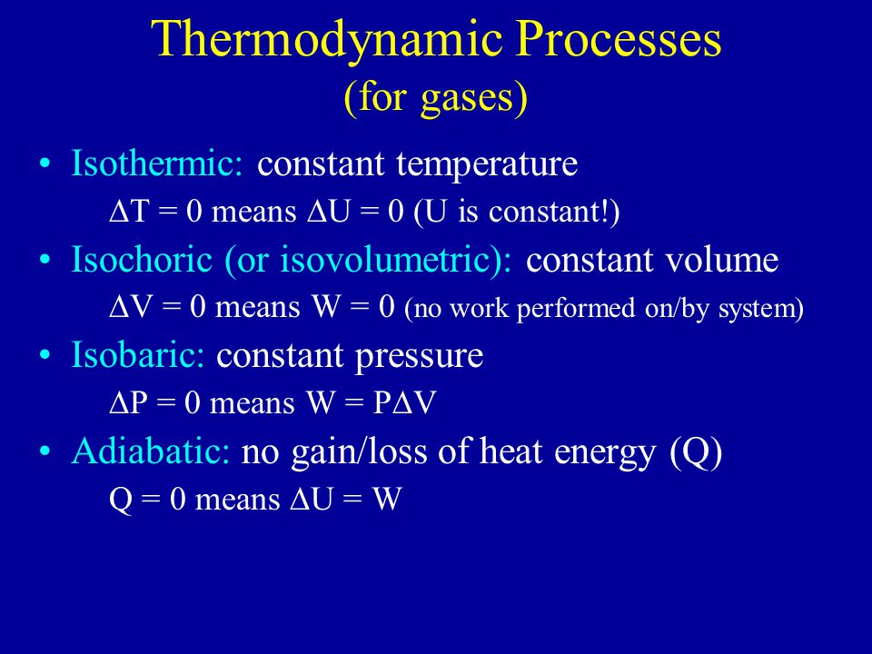 Thermodynamic Processes (for gases) Isothermic: constant temperature  T = 0 means  U = 0 (U is constant!) Isochoric (or isovolumetric): constant volume  V = 0 means W = 0 (no work performed on/by system) Isobaric: constant pressure  P = 0 means W = P  V Adiabatic: no gain/loss of heat energy (Q) Q = 0 means  U = W