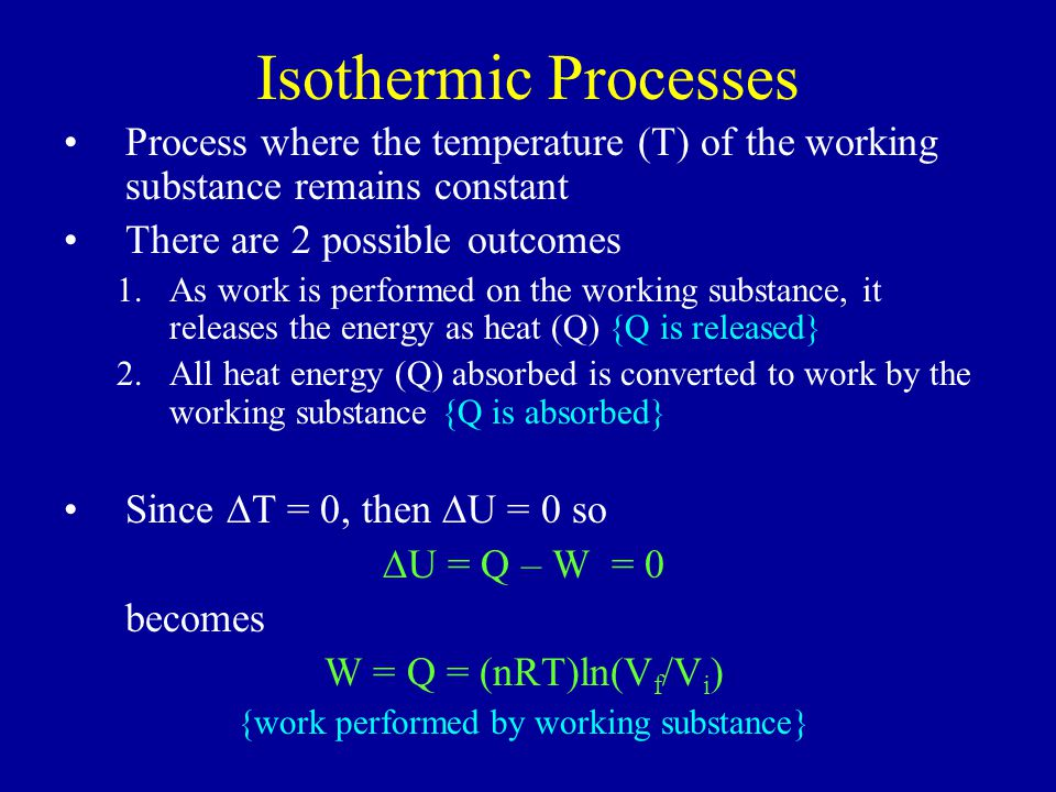 Isothermic Processes Process where the temperature (T) of the working substance remains constant There are 2 possible outcomes 1.As work is performed on the working substance, it releases the energy as heat (Q) {Q is released} 2.All heat energy (Q) absorbed is converted to work by the working substance {Q is absorbed} Since  T = 0, then  U = 0 so  U = Q – W = 0 becomes W = Q = (nRT)ln(V f /V i ) {work performed by working substance}