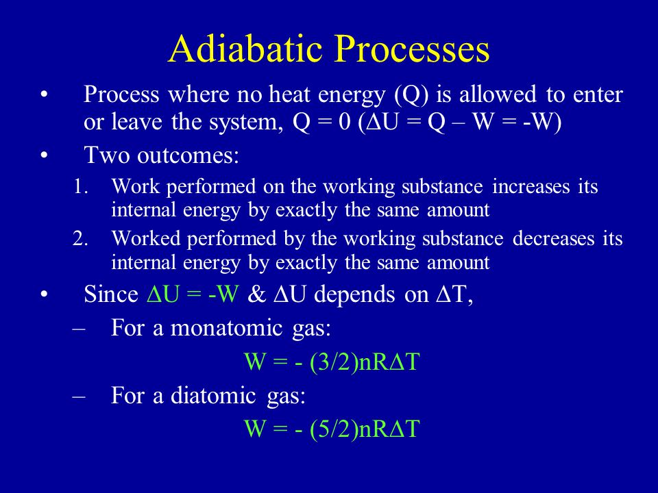 Adiabatic Processes Process where no heat energy (Q) is allowed to enter or leave the system, Q = 0 (  U = Q – W = -W) Two outcomes: 1.Work performed on the working substance increases its internal energy by exactly the same amount 2.Worked performed by the working substance decreases its internal energy by exactly the same amount Since  U = -W &  U depends on  T, –For a monatomic gas: W = - (3/2)nR  T –For a diatomic gas: W = - (5/2)nR  T