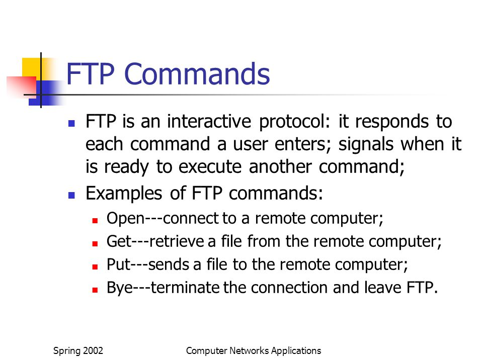 Spring 2002Computer Networks Applications FTP Commands FTP is an interactive protocol: it responds to each command a user enters; signals when it is ready to execute another command; Examples of FTP commands: Open---connect to a remote computer; Get---retrieve a file from the remote computer; Put---sends a file to the remote computer; Bye---terminate the connection and leave FTP.