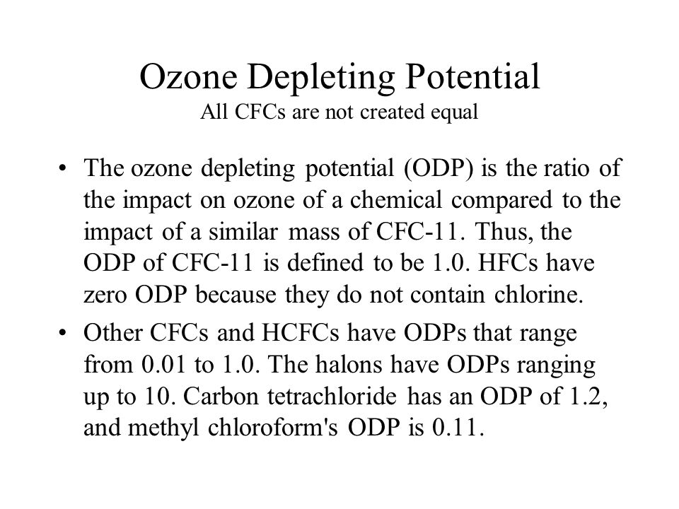 Ozone Depleting Potential All CFCs are not created equal The ozone depleting potential (ODP) is the ratio of the impact on ozone of a chemical compared to the impact of a similar mass of CFC-11.
