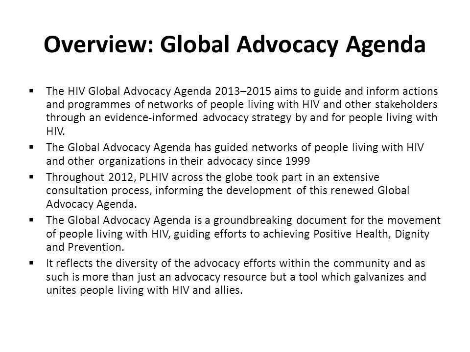 Overview: Global Advocacy Agenda  The HIV Global Advocacy Agenda 2013–2015 aims to guide and inform actions and programmes of networks of people living with HIV and other stakeholders through an evidence-informed advocacy strategy by and for people living with HIV.
