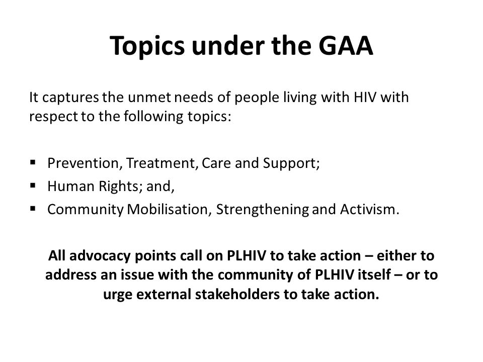 Topics under the GAA It captures the unmet needs of people living with HIV with respect to the following topics:  Prevention, Treatment, Care and Support;  Human Rights; and,  Community Mobilisation, Strengthening and Activism.