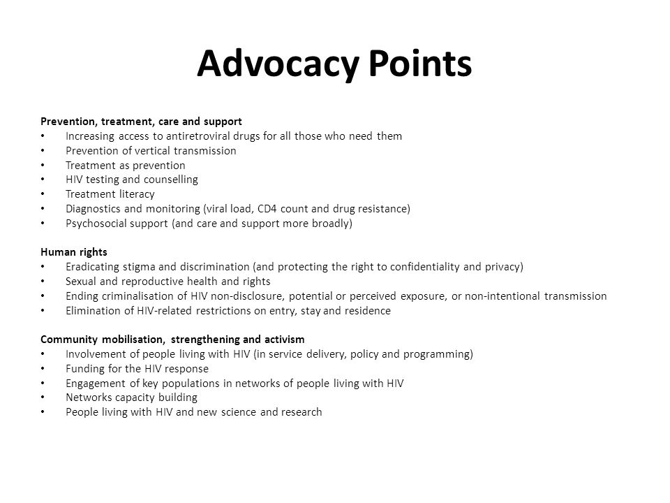 Advocacy Points Prevention, treatment, care and support Increasing access to antiretroviral drugs for all those who need them Prevention of vertical transmission Treatment as prevention HIV testing and counselling Treatment literacy Diagnostics and monitoring (viral load, CD4 count and drug resistance) Psychosocial support (and care and support more broadly) Human rights Eradicating stigma and discrimination (and protecting the right to confidentiality and privacy) Sexual and reproductive health and rights Ending criminalisation of HIV non-disclosure, potential or perceived exposure, or non-intentional transmission Elimination of HIV-related restrictions on entry, stay and residence Community mobilisation, strengthening and activism Involvement of people living with HIV (in service delivery, policy and programming) Funding for the HIV response Engagement of key populations in networks of people living with HIV Networks capacity building People living with HIV and new science and research