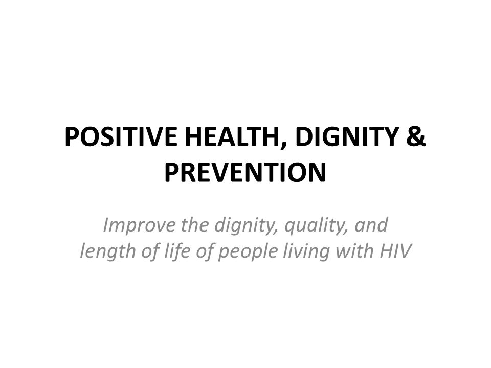 POSITIVE HEALTH, DIGNITY & PREVENTION Improve the dignity, quality, and length of life of people living with HIV