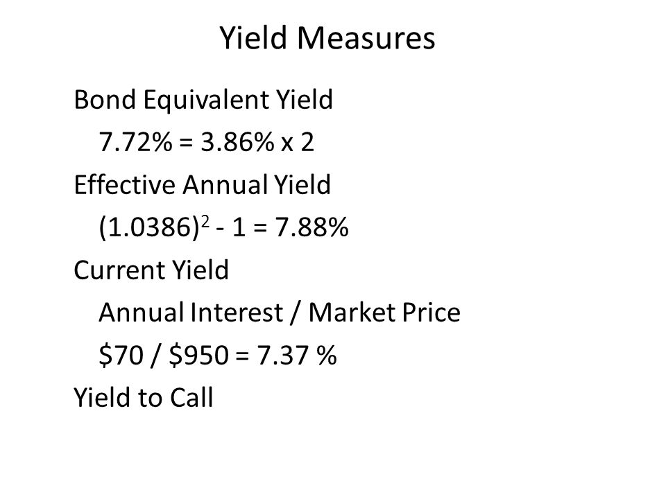 Yield Measures Bond Equivalent Yield 7.72% = 3.86% x 2 Effective Annual Yield (1.0386) = 7.88% Current Yield Annual Interest / Market Price $70 / $950 = 7.37 % Yield to Call