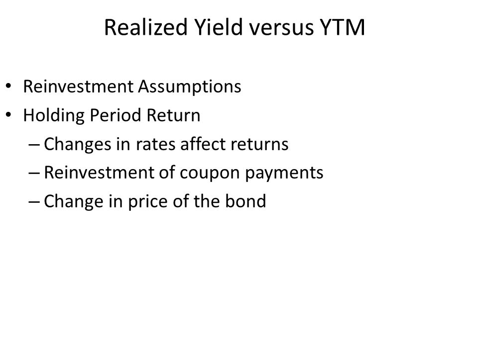 Realized Yield versus YTM Reinvestment Assumptions Holding Period Return – Changes in rates affect returns – Reinvestment of coupon payments – Change in price of the bond