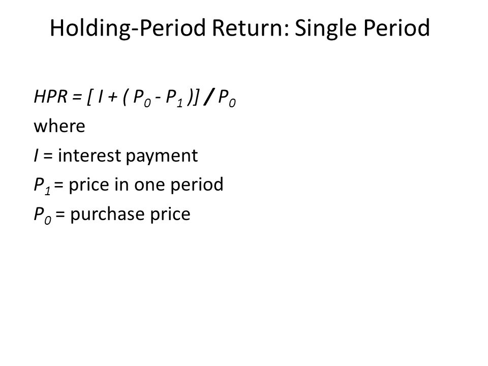 Holding-Period Return: Single Period HPR = [ I + ( P 0 - P 1 )] / P 0 where I = interest payment P 1 = price in one period P 0 = purchase price