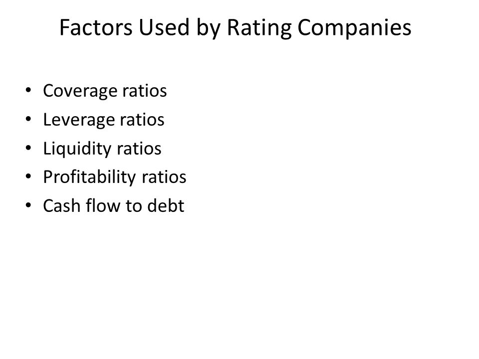 Coverage ratios Leverage ratios Liquidity ratios Profitability ratios Cash flow to debt Factors Used by Rating Companies