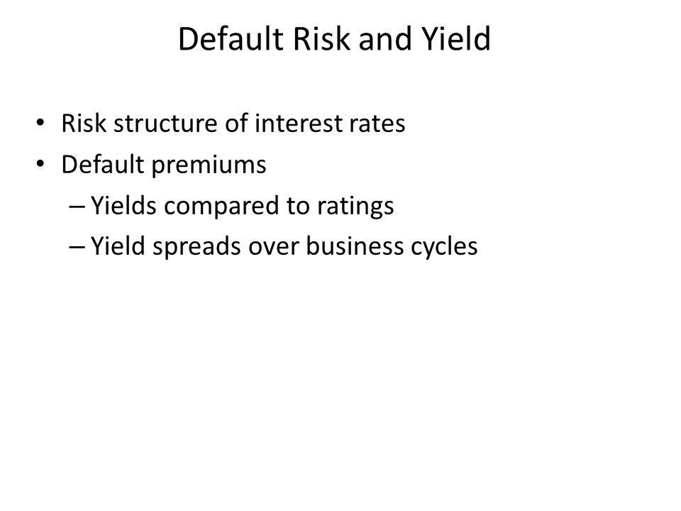 Default Risk and Yield Risk structure of interest rates Default premiums – Yields compared to ratings – Yield spreads over business cycles
