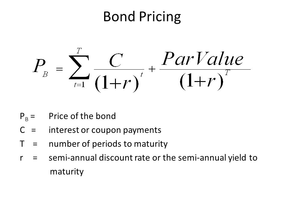 P B =Price of the bond C = interest or coupon payments T = number of periods to maturity r = semi-annual discount rate or the semi-annual yield to maturity Bond Pricing