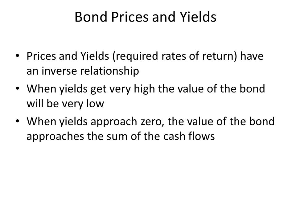 Prices and Yields (required rates of return) have an inverse relationship When yields get very high the value of the bond will be very low When yields approach zero, the value of the bond approaches the sum of the cash flows Bond Prices and Yields