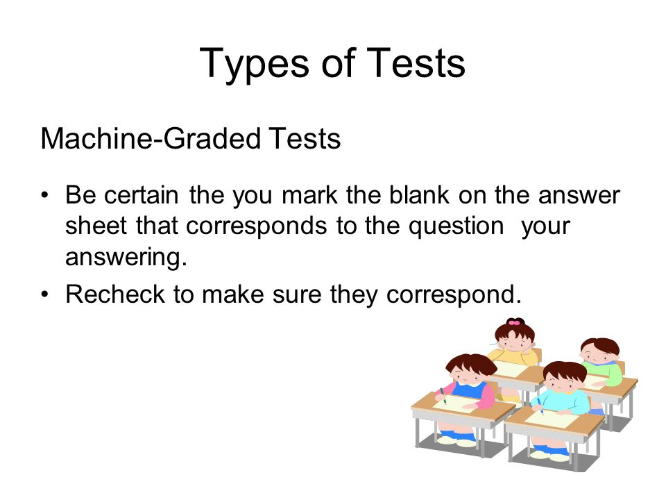 Types of Tests Machine-Graded Tests Be certain the you mark the blank on the answer sheet that corresponds to the question your answering.