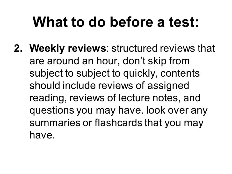 What to do before a test: 2.Weekly reviews: structured reviews that are around an hour, don't skip from subject to subject to quickly, contents should include reviews of assigned reading, reviews of lecture notes, and questions you may have.