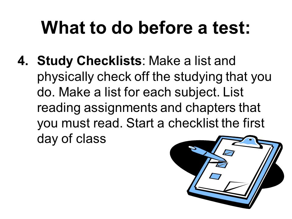 What to do before a test: 4.Study Checklists: Make a list and physically check off the studying that you do.