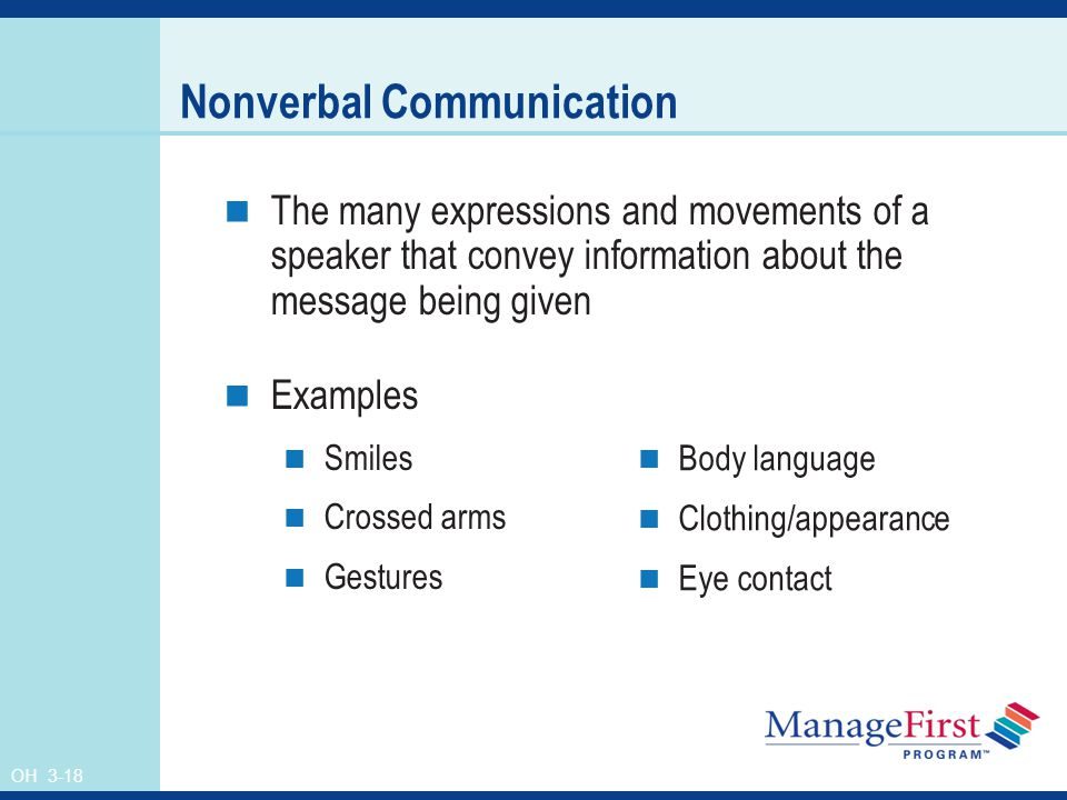 OH 3-18 Nonverbal Communication The many expressions and movements of a speaker that convey information about the message being given Examples Smiles Crossed arms Gestures Body language Clothing/appearance Eye contact