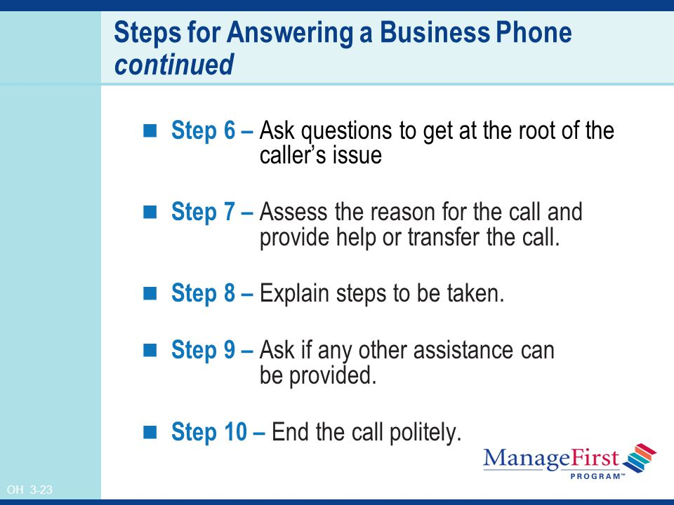 OH 3-23 Steps for Answering a Business Phone continued Step 6 – Ask questions to get at the root of the caller's issue Step 7 – Assess the reason for the call and provide help or transfer the call.